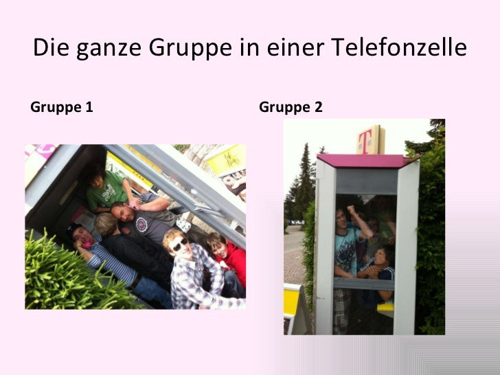 Die ganze Gruppe in einer Telefonzelle <ul><li>Gruppe 1 </li></ul><ul><li>Gruppe 2 </li></ul>