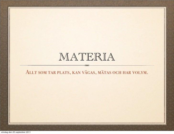 MATERIA                       Allt som tar plats, kan vägas, mätas och har volym.söndag den 25 september 2011