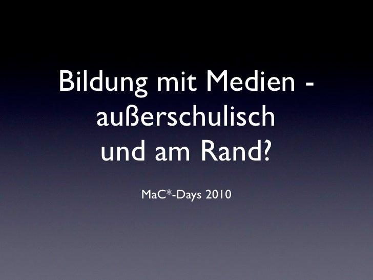 Bildung mit Medien -    außerschulisch     und am Rand?       MaC*-Days 2010