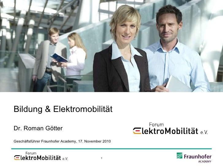 Bildung & Elektromobilität Dr. Roman Götter Geschäftsführer Fraunhofer Academy, 17. November 2010