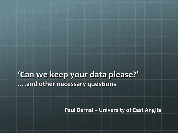 ' Can we keep your data please?' ….and other necessary questions <ul><li>Paul Bernal – University of East Anglia </li></ul>