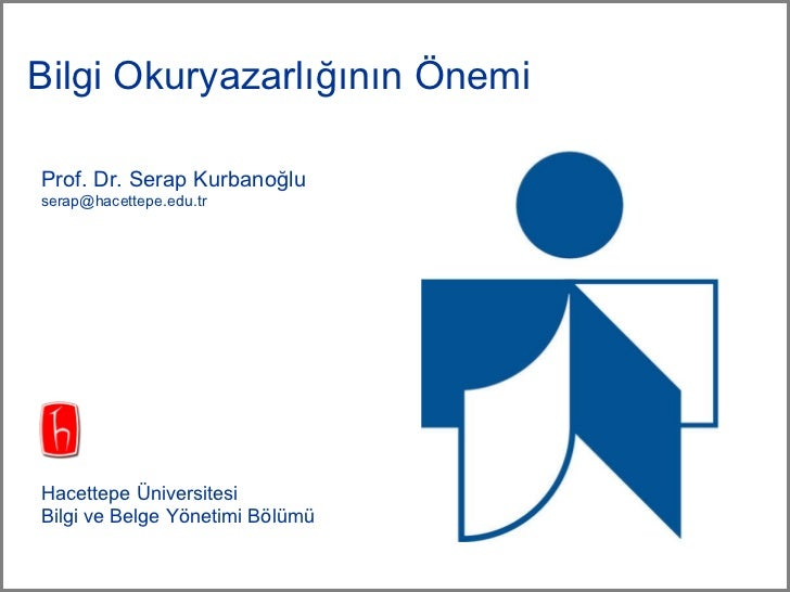 Bilgi Okuryazarlığının Önemi <ul><li>Prof. Dr. Serap Kurbanoğlu </li></ul><ul><li>[email_address] </li></ul><ul><li>Hacett...