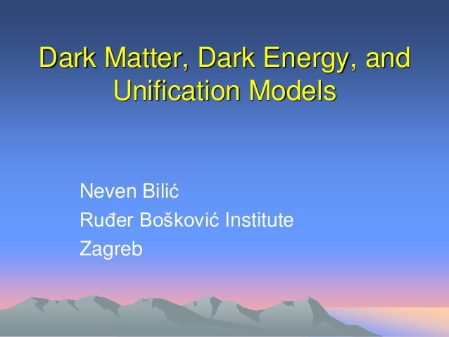 Dark Matter, Dark Energy, and Unification Models  Neven Bilić Ruđer Bošković Institute Zagreb