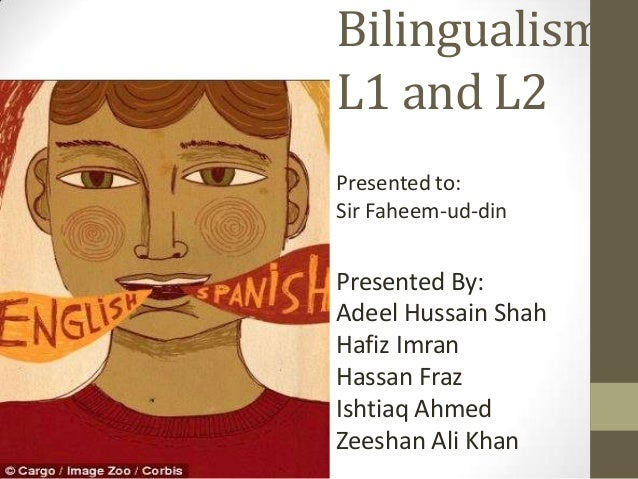Bilingualism L1 and L2 Presented to: Sir Faheem-ud-din  Presented By: Adeel Hussain Shah Hafiz Imran Hassan Fraz Ishtiaq A...