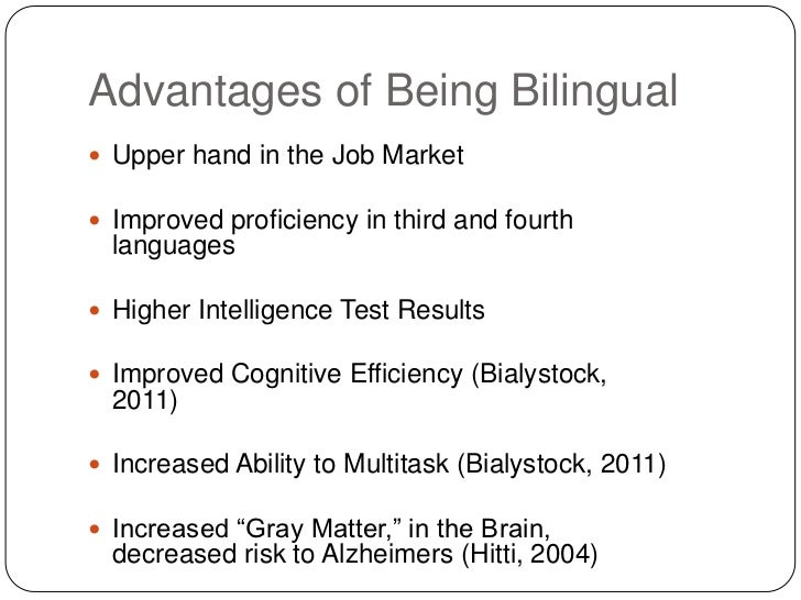 advantages of bilingual education Some of the benefits of bilingual education can also be explained by exploring how spanish-speaking students immersed in english language studies only struggle: • cognitive ability in a nutshell, this involves brain activity and flexibility at it relates to mathematics, problem solving, logic and memory.