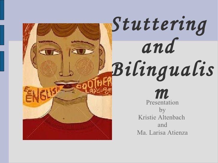 Stuttering  and  Bilingualism Presentation by Kristie Altenbach  and Ma. Larisa Atienza