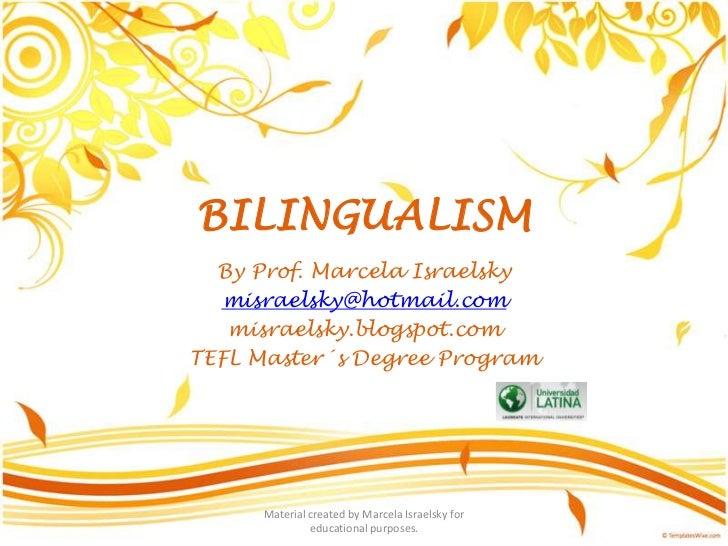 BILINGUALISM<br />By Prof. MarcelaIsraelsky<br />misraelsky@hotmail.com<br />misraelsky.blogspot.com<br />TEFL Master´s De...