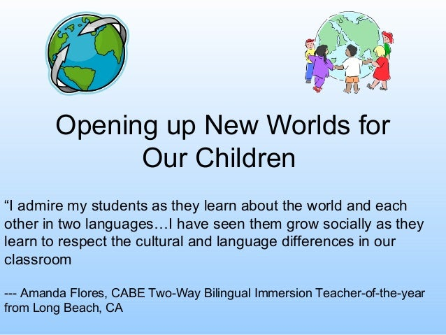 "Opening up New Worlds for Our Children ""I admire my students as they learn about the world and each other in two languages..."