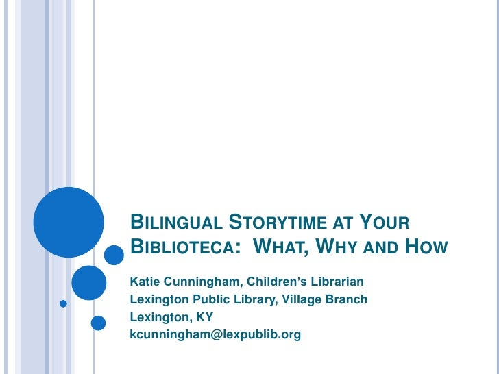 Bilingual Storytime at Your Biblioteca:  What, Why and How<br />Katie Cunningham, Children's Librarian<br />Lexington Publ...