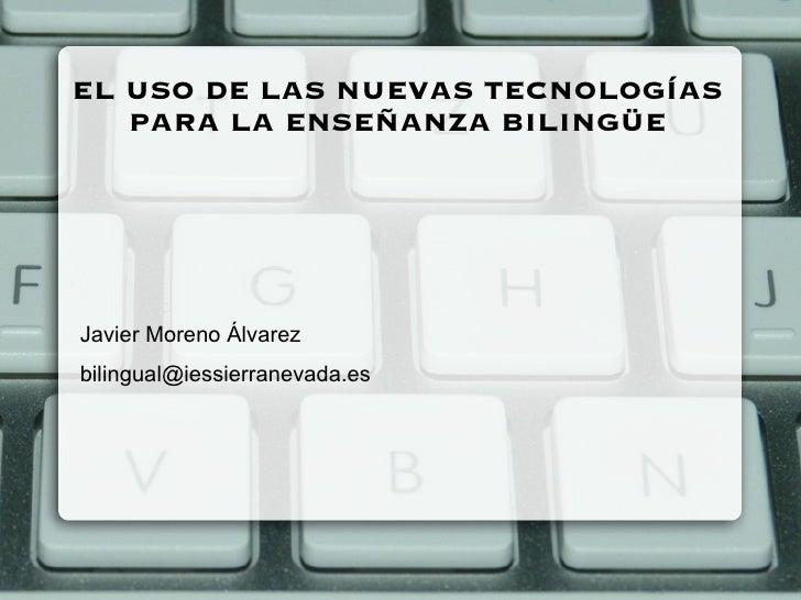 EL USO DE LAS NUEVAS TECNOLOGÍAS PARA LA ENSEÑANZA BILINGÜE <ul>Javier Moreno Álvarez [email_address] </ul>