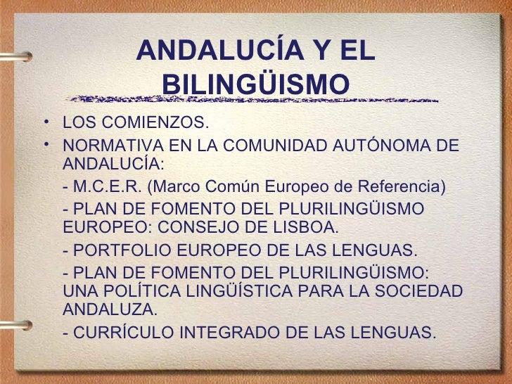ANDALUC ÍA Y EL BILINGÜISMO <ul><li>LOS COMIENZOS. </li></ul><ul><li>NORMATIVA EN LA COMUNIDAD AUT ÓNOMA DE ANDALUCÍA: </l...