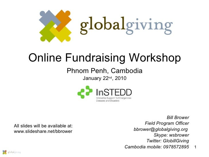 Online Fundraising Workshop Phnom Penh, Cambodia January 22 nd , 2010 Bill Brower Field Program Officer bbrower@globalgivi...