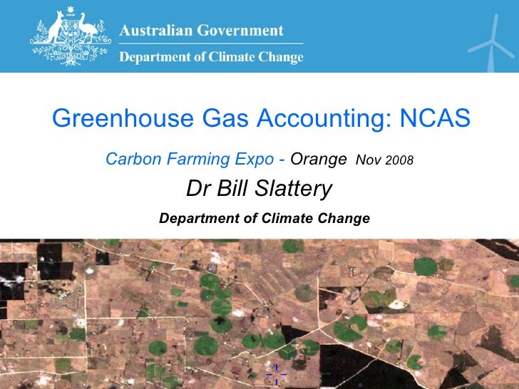 Greenhouse Gas Accounting: NCAS    Carbon Farming Expo - Orange Nov 2008             Dr Bill Slattery          Department ...