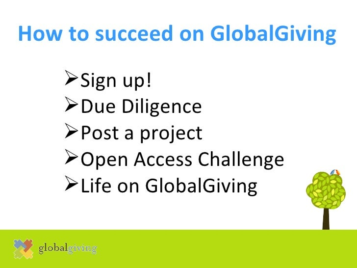 How to succeed on GlobalGiving   <ul><li>Sign up! </li></ul><ul><li>Due Diligence </li></ul><ul><li>Post a project </li></...