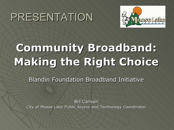 PRESENTATION  Community Broadband: Making the Right Choice    Blandin Foundation Broadband Initiative                     ...