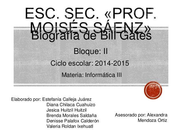 Biografía de Bill Gates Bloque: II Ciclo escolar: 2014-2015 Elaborado por: Estefanía Calleja Juárez Diana Chilaca Cuahuizo...