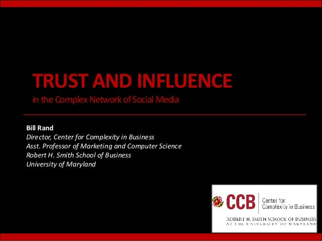 TRUST AND INFLUENCE in the Complex Network of Social MediaBill RandDirector, Center for Complexity in BusinessAsst. Profes...