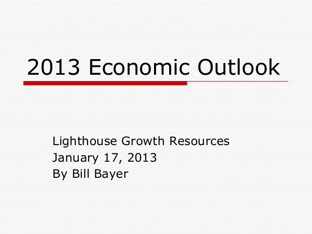 2013 Economic Outlook  Lighthouse Growth Resources  January 17, 2013  By Bill Bayer