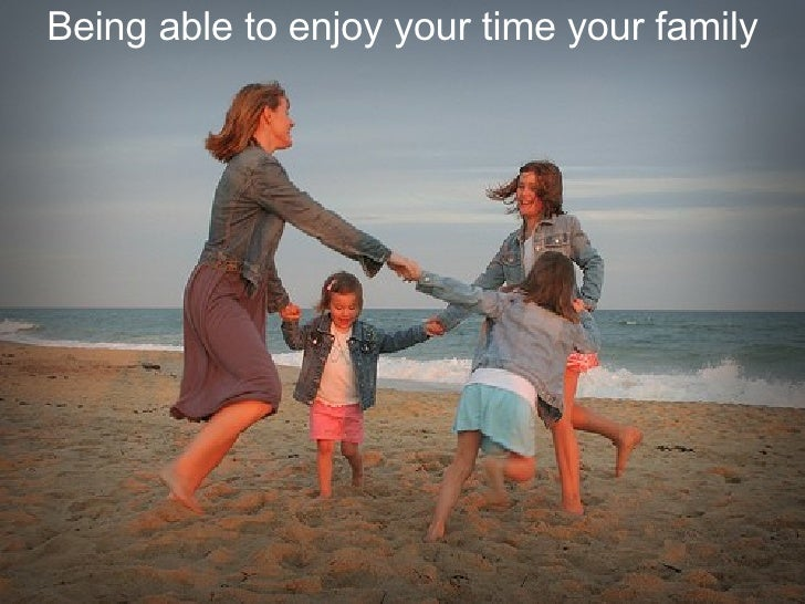 Being able to enjoy your time your family