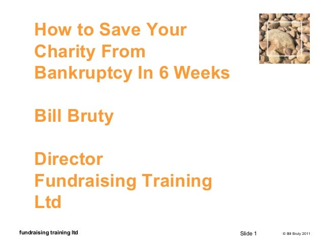 © Bill Bruty 2011fundraising training ltd How to Save Your Charity From Bankruptcy In 6 Weeks Bill Bruty Director Fundrais...