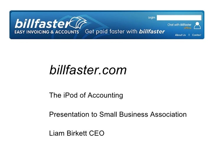 billfaster.com The iPod of Accounting Presentation to Small Business Association Liam Birkett CEO