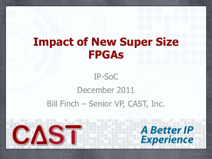 Impact of New Super Size         FPGAs               IP-SoC          December 2011  Bill Finch – Senior VP, CAST, Inc.