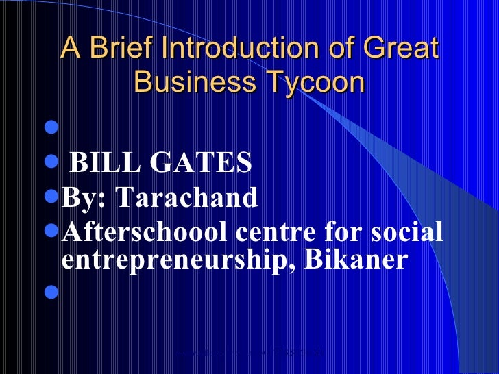 A Brief Introduction of Great Business Tycoon <ul><li>BILL GATES </li></ul><ul><li>By: Tarachand  </li></ul><ul><li>Afters...