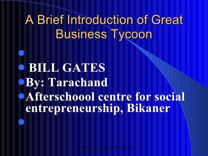 A Brief Introduction of Great Business Tycoon <ul><li>BILL GATES </li></ul><ul><li>By: Tarachand  </li></ul><ul><li>Afters...