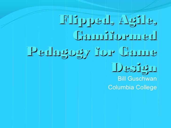 """""""Flipped, Agile, Gamiformed Pedagogy for Game Design"""" By Bill Guschwan - Serious Play Conference 2012"""