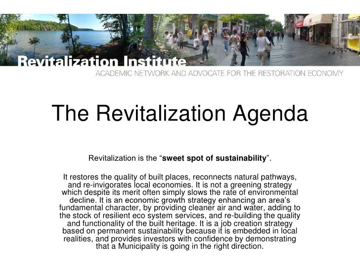 "The Revitalization Agenda         Revitalization is the ""sweet spot of sustainability"".   It restores the quality of built..."