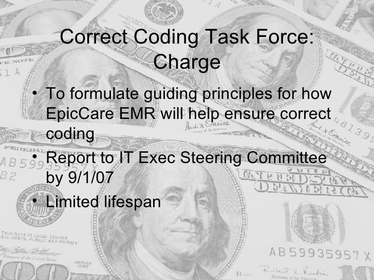 Correct Coding Task Force: Charge <ul><li>To formulate guiding principles for how EpicCare EMR will help ensure correct co...