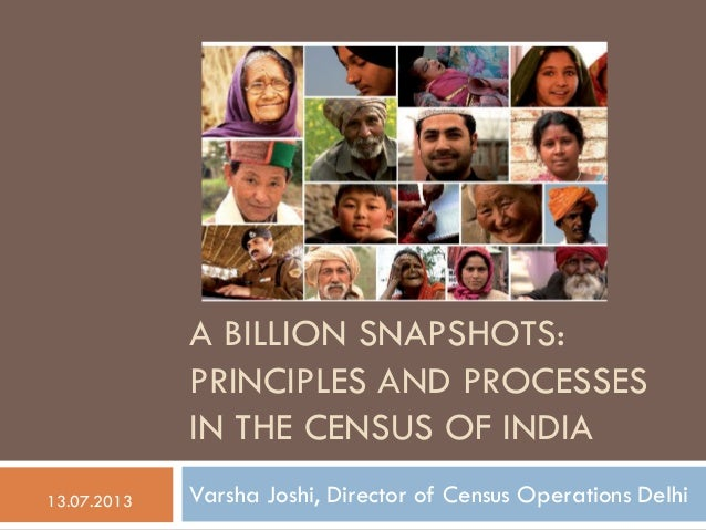 A BILLION SNAPSHOTS: PRINCIPLES AND PROCESSES IN THE CENSUS OF INDIA Varsha Joshi, Director of Census Operations Delhi13.0...