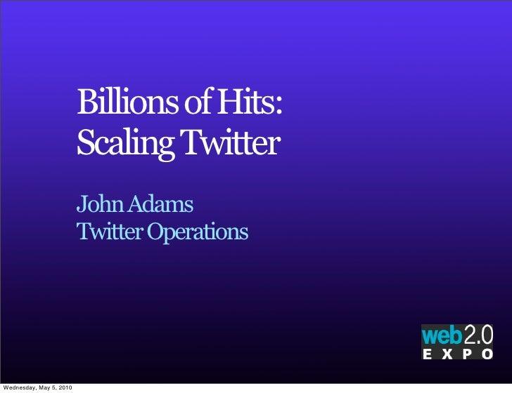 Billions of Hits:                          Scaling Twitter                          John Adams                          Tw...