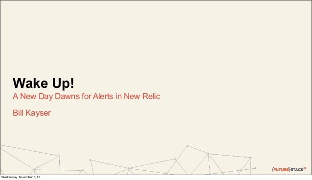 Wake Up! A New Day Dawns for Alerts in New Relic Bill Kayser  Wednesday, November 6, 13