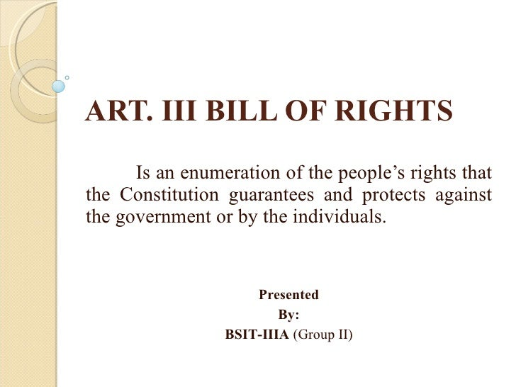 ART. III BILL OF RIGHTS Is an enumeration of the people's rights that the Constitution guarantees and protects against the...