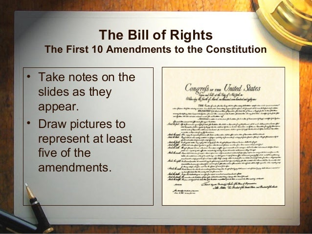 The Bill of Rights The First 10 Amendments to the Constitution • Take notes on the slides as they appear. • Draw pictures ...