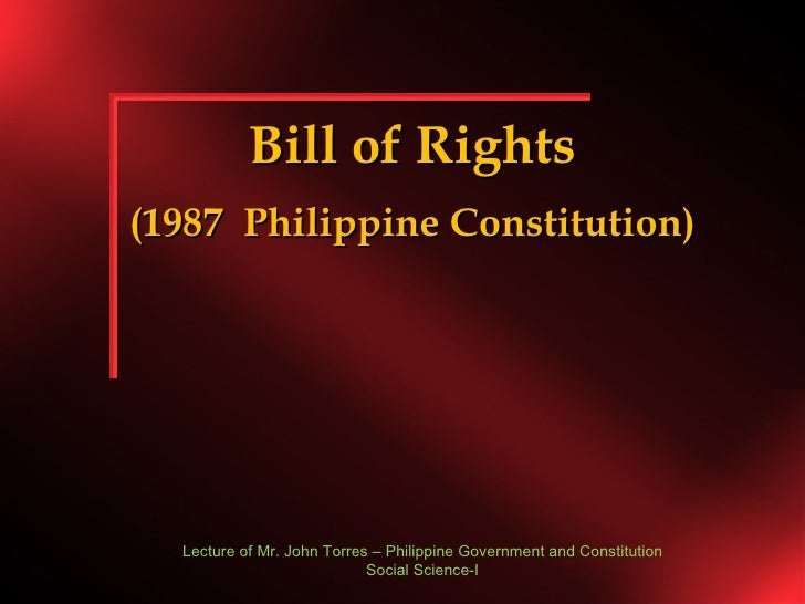 Bill of Rights (1987  Philippine Constitution) Lecture of Mr. John Torres – Philippine Government and Constitution Social ...