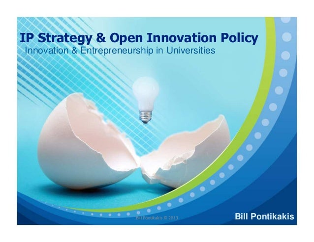 IP Strategy & Open Innovation Policy Innovation & Entrepreneurship in Universities  Bill Pontikakis © 2013  Bill Pontikaki...