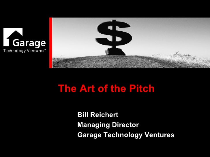 The Art of the Pitch Bill Reichert Managing Director Garage Technology Ventures