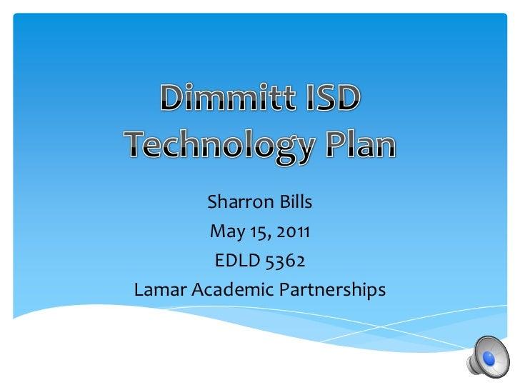 Dimmitt ISD Technology Plan<br />Sharron Bills<br />May 15, 2011<br />EDLD 5362<br />Lamar Academic Partnerships<br />