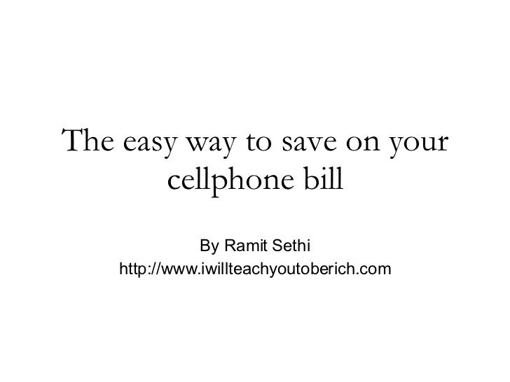 The easy way to save on your cellphone bill By Ramit Sethi http://www.iwillteachyoutoberich.com