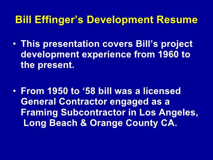 Bill Effinger's Development Resume <ul><li>This presentation covers Bill's   project development experience from 1960 to t...