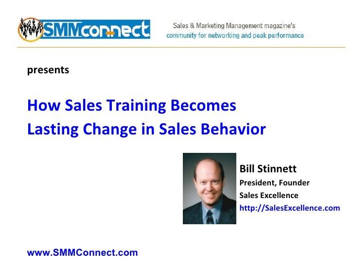 presents How Sales Training Becomes Lasting Change in Sales Behavior Bill Stinnett President, Founder Sales Excellence htt...