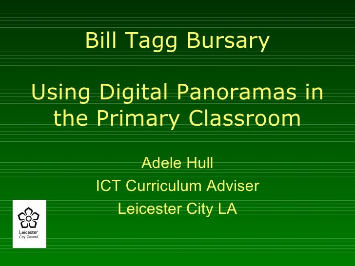 Bill Tagg Bursary Using Digital Panoramas in the Primary Classroom Adele Hull ICT Curriculum Adviser Leicester City LA