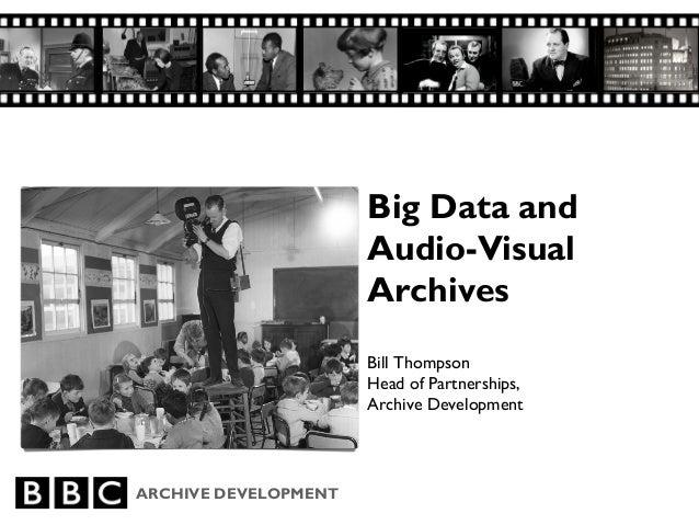 ARCHIVE DEVELOPMENT Big Data and Audio-Visual Archives Bill Thompson Head of Partnerships, Archive Development