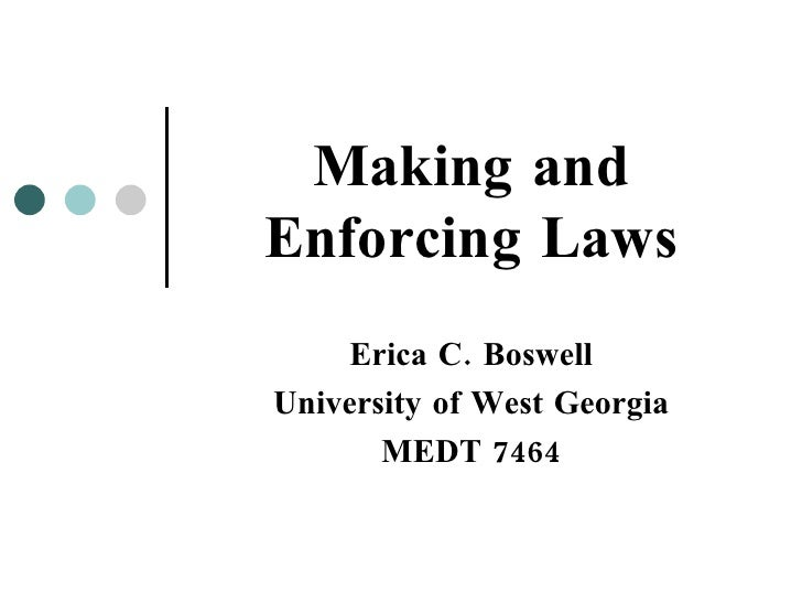 Making and Enforcing Laws Erica C. Boswell University of West Georgia MEDT 7464