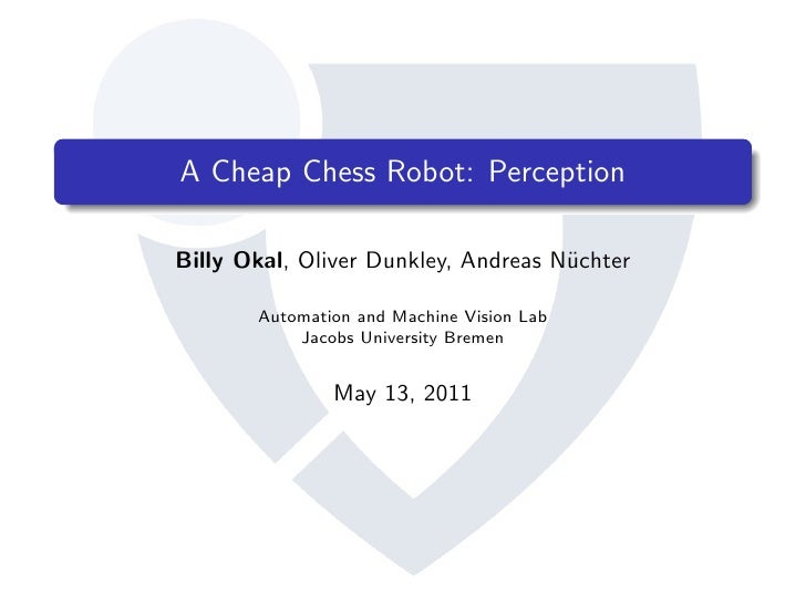 A Cheap Chess Robot: PerceptionBilly Okal, Oliver Dunkley, Andreas N¨chter                                     u       Aut...