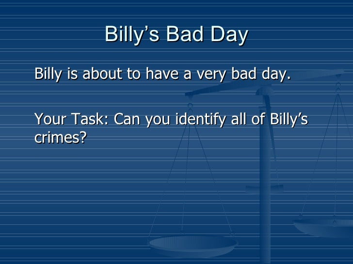 Billy's Bad Day <ul><li>Billy is about to have a very bad day. </li></ul><ul><li>Your Task: Can you identify all of Billy'...