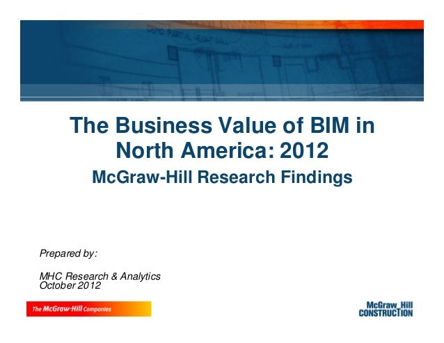 The Business Value of BIM in          North America: 2012           McGraw-Hill Research FindingsPrepared by:MHC Research ...