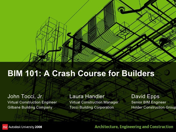 BIM 101: A Crash Course for Builders <ul><li>John Tocci, Jr. Laura Handler David Epps </li></ul><ul><li>Virtual Constructi...